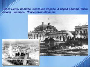 Через Пензу прошла железная дорога. А перед войной Пенза стала центром Пензен