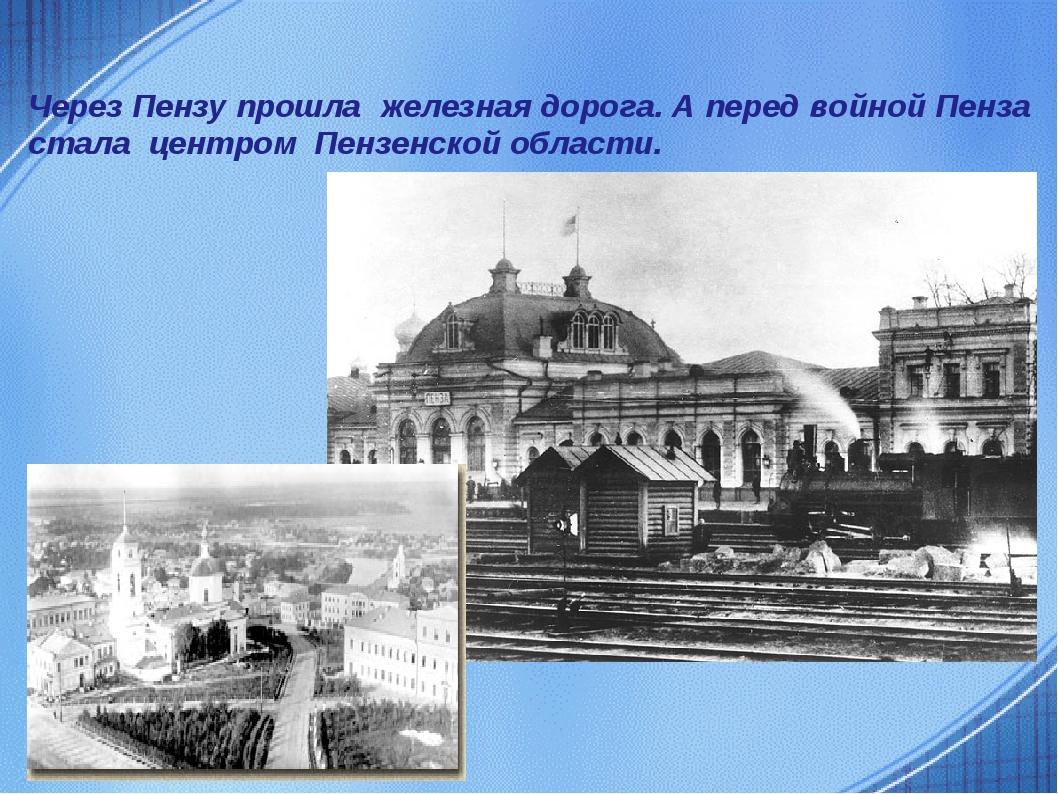 Через Пензу прошла железная дорога. А перед войной Пенза стала центром Пензен...