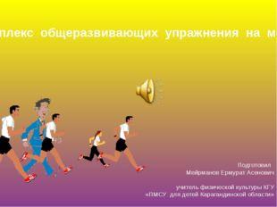 Комплекс общеразвивающих упражнения на месте Подготовил Мейрманов Ермурат Асе