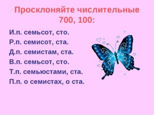 Просклоняйте числительные 700, 100: И.п. семьсот, сто. Р.п. семисот, ста. Д.п