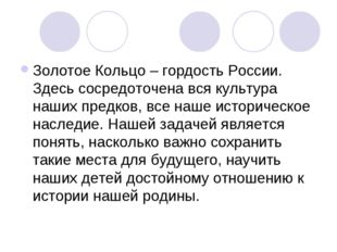 Золотое Кольцо – гордость России. Здесь сосредоточена вся культура наших пред