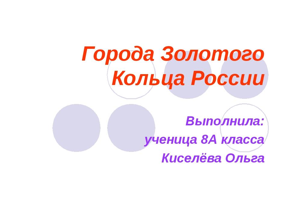 Города Золотого Кольца России Выполнила: ученица 8А класса Киселёва Ольга