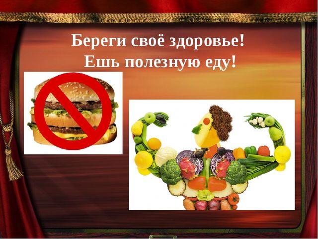 Береги своё здоровье! Ешь полезную еду!