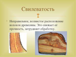 Неправильное, волнистое расположение волокон древесины. Это снижает её прочно