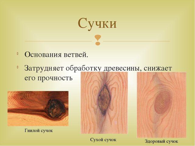 Основания ветвей. Затрудняет обработку древесины, снижает его прочность Сучки...