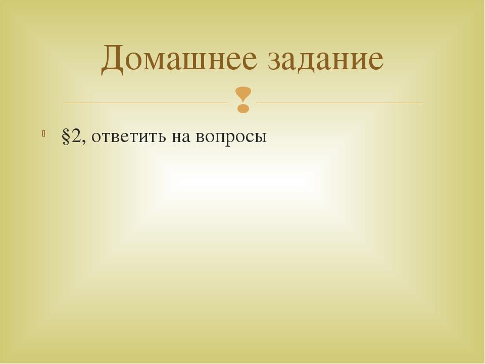 §2, ответить на вопросы Домашнее задание 