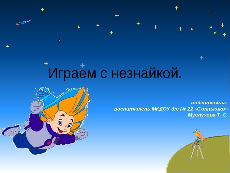Играем с незнайкой. подготовила: воспитатель МКДОУ д/с № 22 «Солнышко» Муслух...