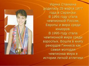 Ирина Станкина родилась 25 марта 1977 года в Саранске. В 1994 году стала чемп
