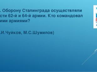 10. Оборону Сталинграда осуществляли части 62-й и 64-й армии. Кто командовал