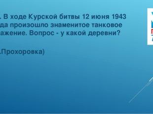 12. В ходе Курской битвы 12 июня 1943 года произошло знаменитое танковое сраж