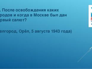 13. После освобождения каких городов и когда в Москве был дан первый салют? (
