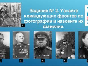 Задание № 2. Узнайте командующих фронтов по фотографии и назовите их фамилии.