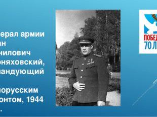 Генерал армии Иван Данилович Черняховский, командующий 3-м Белорусским фронто