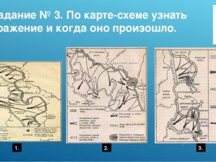 Задание № 3. По карте-схеме узнать сражение и когда оно произошло. 1. 2. 3.