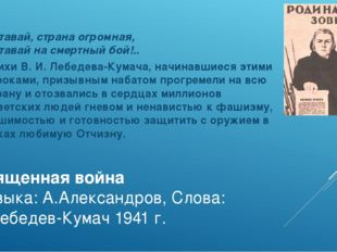 Священная война Музыка: А.Александров, Слова: В.Лебедев-Кумач 1941 г. Вставай