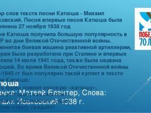 Катюша Музыка: Матвей Блантер, Слова: Михаил Исаковский 1938 г. Автор слов те