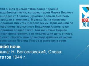 Темная ночь Музыка: Н. Богословский, Слова: В.Агатов 1944 г. В 1943 г. Для фи