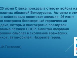 3. 25 июня Ставка приказала отвести войска из западных областей Белоруссии.