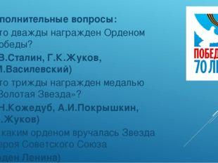 Дополнительные вопросы: Кто дважды награжден Орденом Победы? (И.В.Сталин, Г.
