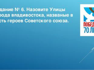 Задание № 6. Назовите Улицы города владивостока, названые в честь героев Сове