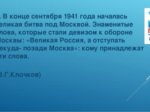 5. В конце сентября 1941 года началась великая битва под Москвой. Знаменитые