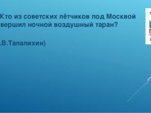 6. Кто из советских лётчиков под Москвой совершил ночной воздушный таран? (В.