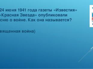 7. 24 июня 1941 года газеты «Известия» и «Красная Звезда» опубликовали песню