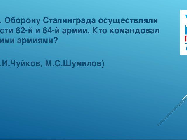 10. Оборону Сталинграда осуществляли части 62-й и 64-й армии. Кто командовал...
