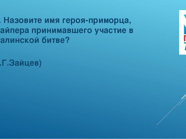 11. Назовите имя героя-приморца, снайпера принимавшего участие в Сталинской б...