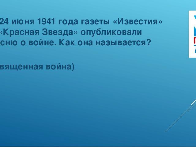 7. 24 июня 1941 года газеты «Известия» и «Красная Звезда» опубликовали песню...