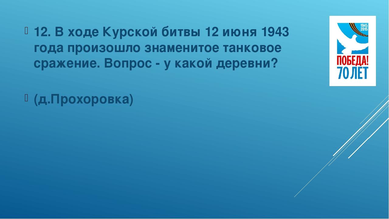 12. В ходе Курской битвы 12 июня 1943 года произошло знаменитое танковое сраж...
