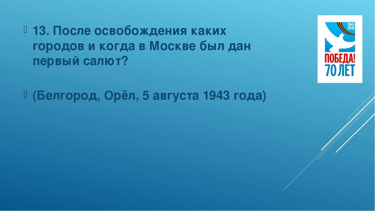 13. После освобождения каких городов и когда в Москве был дан первый салют? (...
