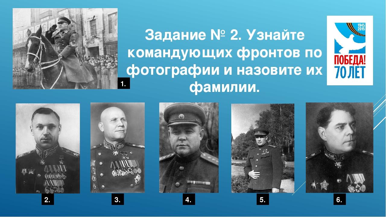 Задание № 2. Узнайте командующих фронтов по фотографии и назовите их фамилии....