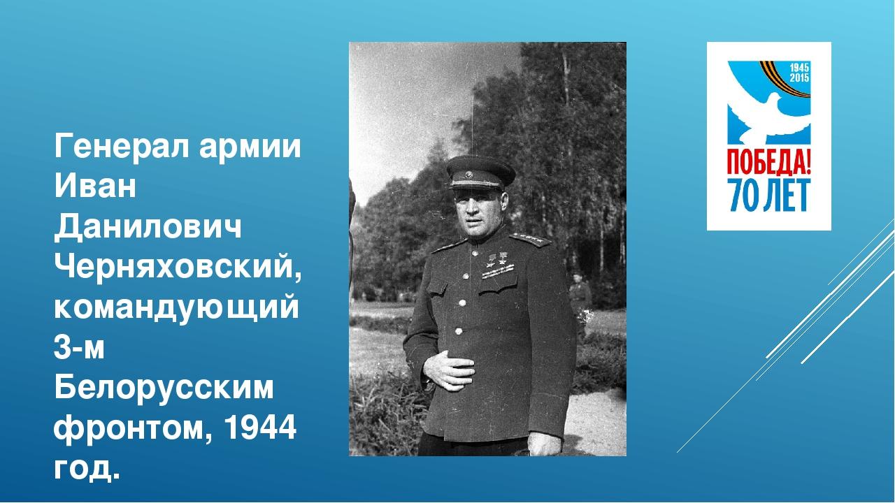 Генерал армии Иван Данилович Черняховский, командующий 3-м Белорусским фронто...