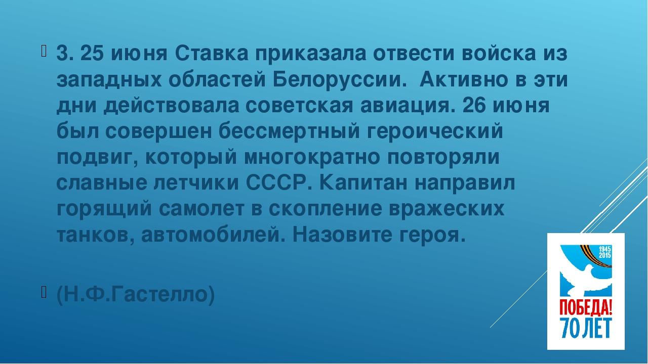 3. 25 июня Ставка приказала отвести войска из западных областей Белоруссии....