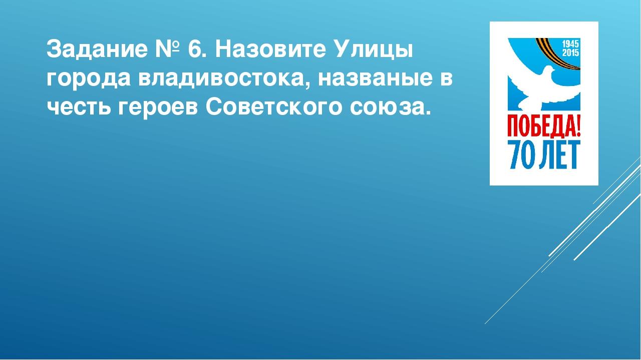 Задание № 6. Назовите Улицы города владивостока, названые в честь героев Сове...