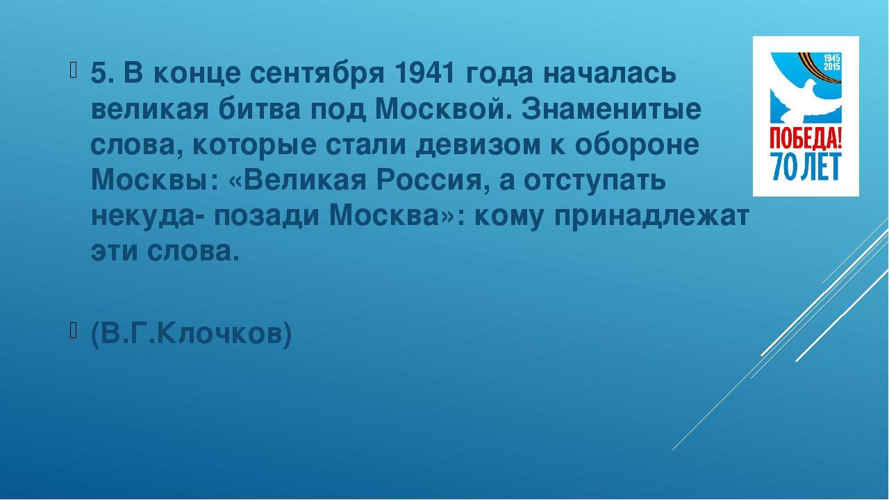 5. В конце сентября 1941 года началась великая битва под Москвой. Знаменитые...