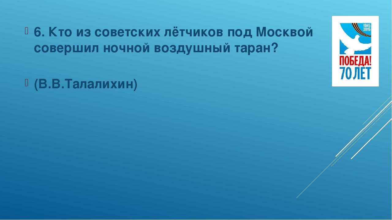 6. Кто из советских лётчиков под Москвой совершил ночной воздушный таран? (В....