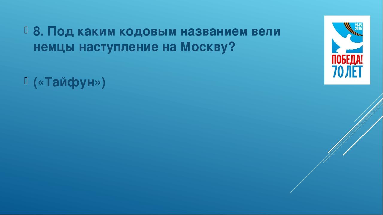 8. Под каким кодовым названием вели немцы наступление на Москву? («Тайфун»)