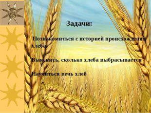 Задачи: Познакомиться с историей происхождения хлеба Выяснить, сколько хлеба