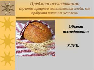 Предмет исследования: изучение процесса возникновения хлеба, как продукта пит