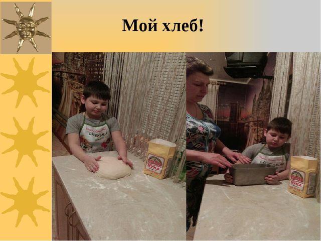 Мой хлеб!