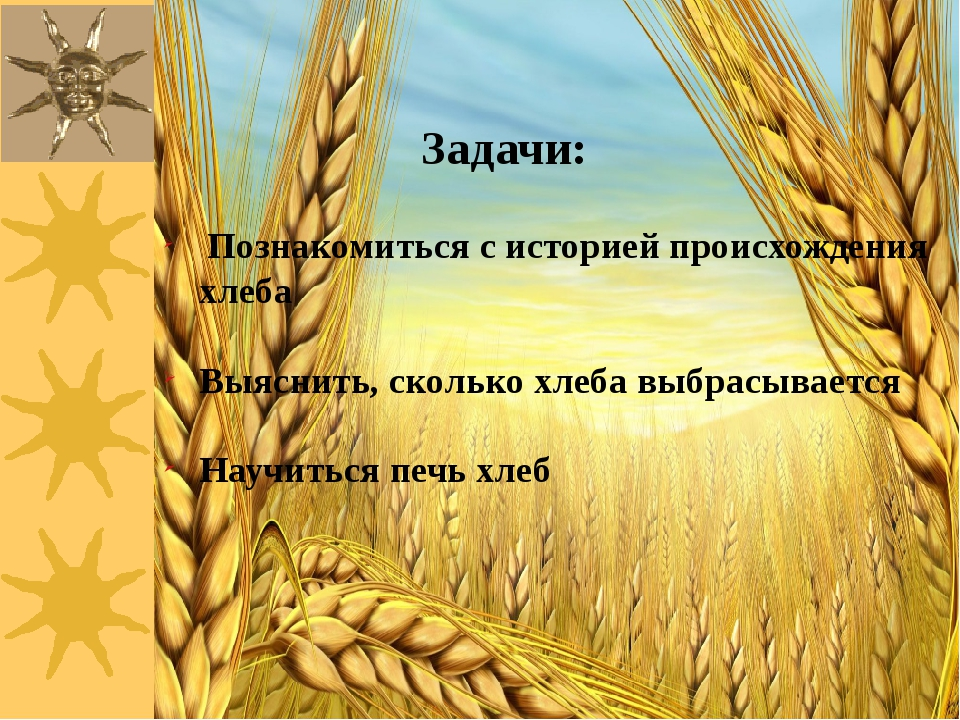 Задачи: Познакомиться с историей происхождения хлеба Выяснить, сколько хлеба...