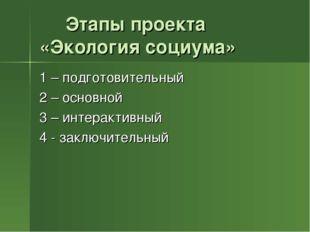 Этапы проекта «Экология социума» 1 – подготовительный 2 – основной 3 – интер