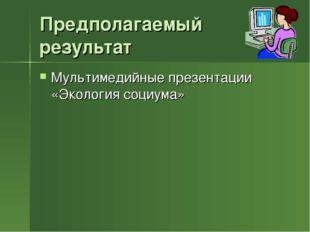 Предполагаемый результат Мультимедийные презентации «Экология социума»