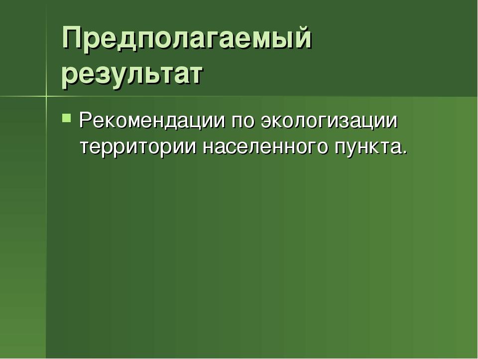 Предполагаемый результат Рекомендации по экологизации территории населенного...