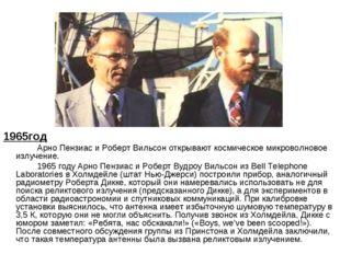1965год Арно Пензиас и Роберт Вильсон открывают космическое микроволновое и