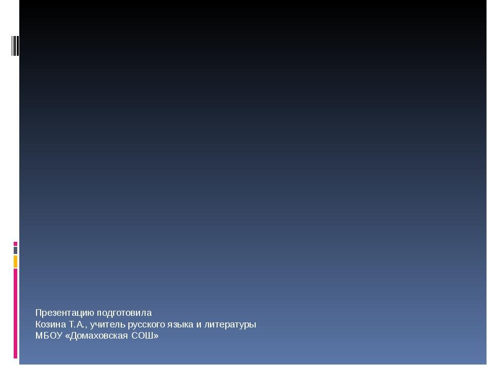 Презентацию подготовила Козина Т.А., учитель русского языка и литературы МБОУ...