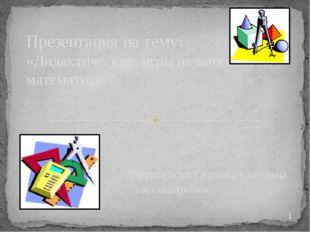 Выполнила: Суркова Светлана Александровна Презентация на тему: «Дидактические