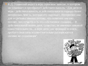 К.Д. Ушинский видел в игре серьезное занятие, в котором он усваивает и преобр